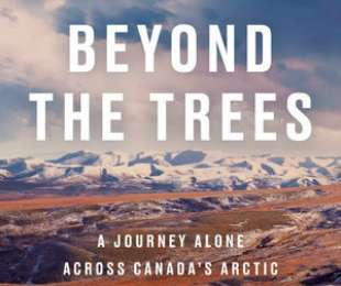 Beyond the Trees – A Journey Alone Across Canada's Arctic by Adam Shoalts